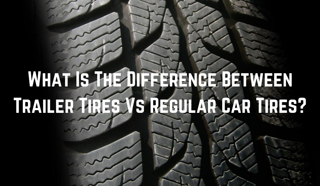 What Is The Difference Between Trailer Tires Vs Regular Car Tires?